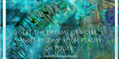 Let The Dreams Of Your Heart Become Your Reality Of Today.