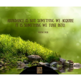 """Abundance is not something we acquire; it is something we tune into."" -Wayne Dyer"