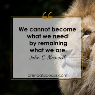 """We cannot become what we need by remaining what we are."" -John C. Maxwell"