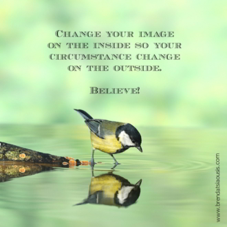 """Change your image on the inside so your circumstance change on the outside. Believe!"""