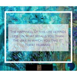 """The happiness of this life depends less on what befalls you then the way in which you take it."" -Elbert Hubbard"