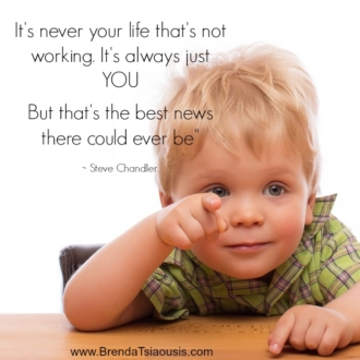 """It's never your life that's not working. It's always just you but that's the best news there could ever be."" -Steve Chandler"