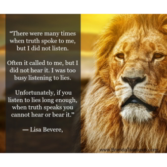 """Unfortunately, if you listen to lies long enough, when truth speaks you cannot hear or bear it."" -Lisa Bevere"