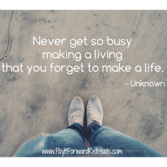 """Never get so busy making a living that you forget to make a life."" -Unknown"