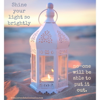 """Shine your light so brightly no-one will be able to put it out."""