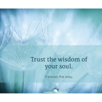 """Trust the wisdom of your soul. It knows the way."""